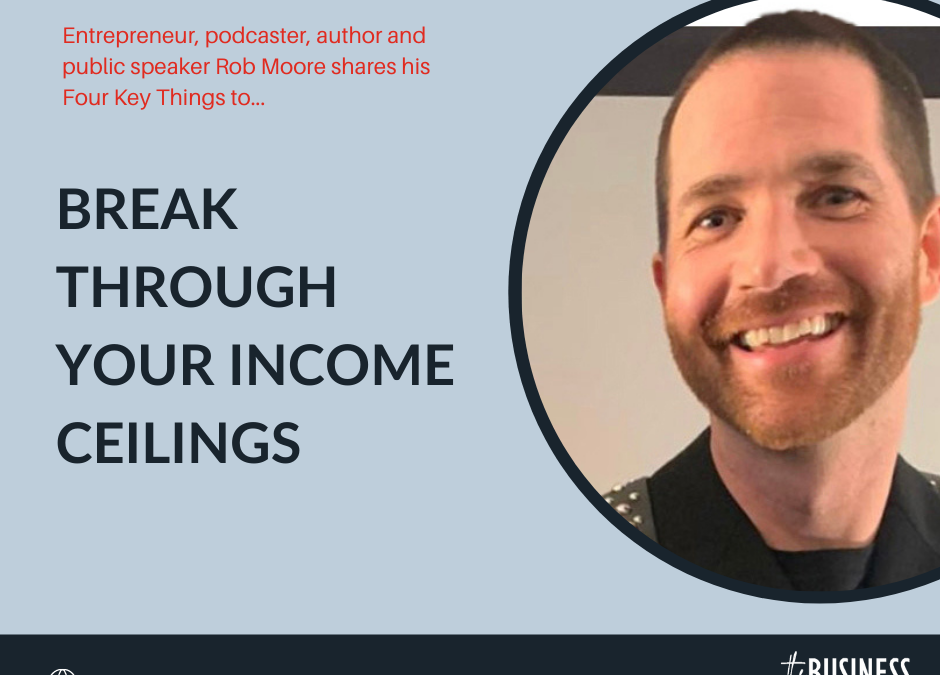 Break Through Your Income Ceilings with Rob Moore